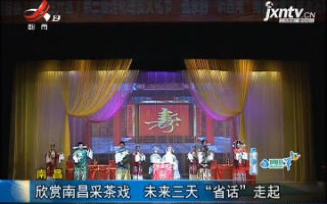 """南昌:欣赏南昌采茶戏 8月23日至25日""""省话""""走起"""