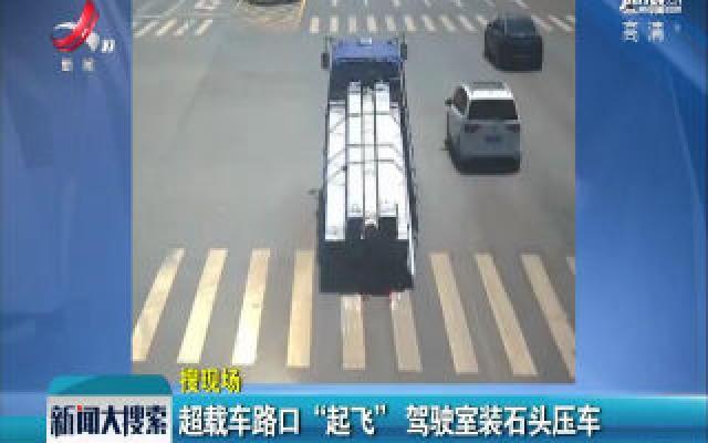 """湖北襄阳:超载车路口""""起飞"""" 驾驶室装石头压车"""