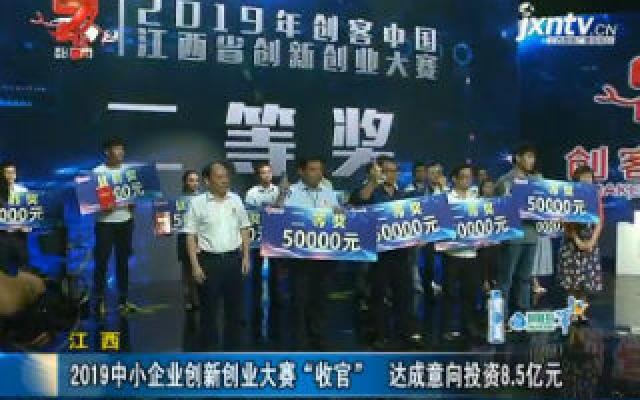 """江西:2019中小企业创新创业大赛""""收官"""" 达成意向投资8.5亿元"""