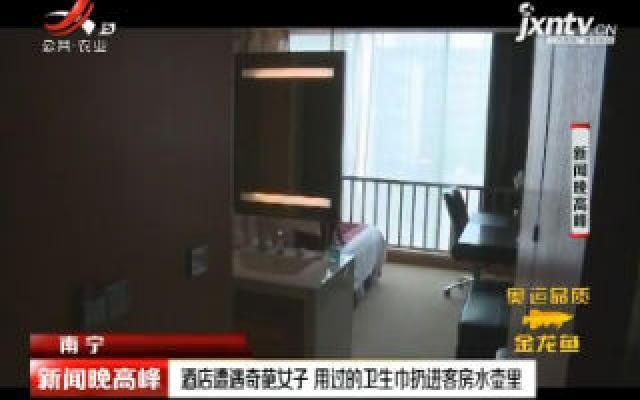 南宁:酒店遭遇奇葩女子 用过的卫生巾扔进客房水壶里