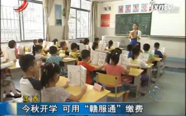 """华人娱乐app下载:2019年秋季开学 可用""""赣服通""""缴费"""