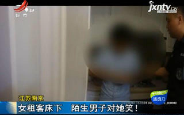 江苏南京:女租客床下 陌生男子对她笑!