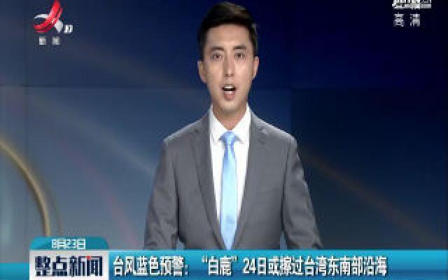"""台风蓝色预警:""""白鹿""""24日或擦过台湾东南部沿海"""