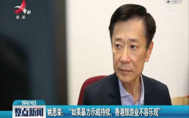 """姚思荣:""""如果暴力示威持续,香港旅游业不容乐观"""""""