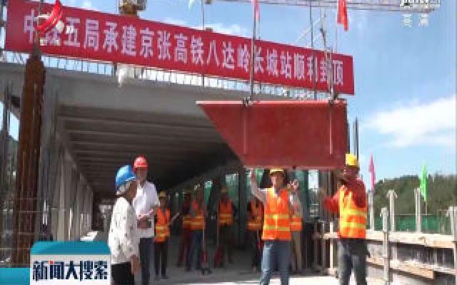 京张高铁八达岭长城站房主体结构正式封顶