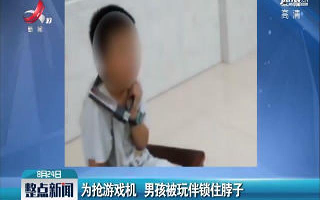 湖南株洲:为抢游戏机 男孩被玩伴锁住脖子