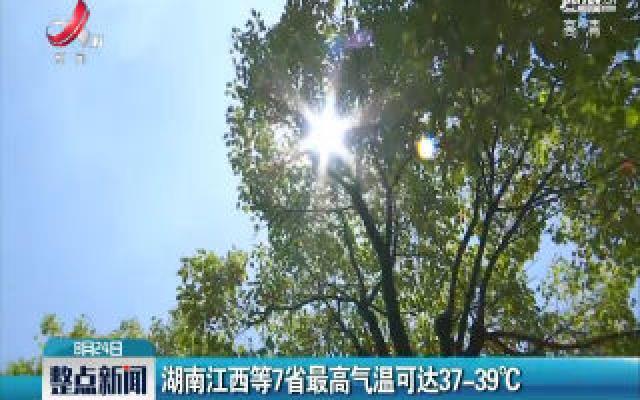 湖南江西等7省最高气温可达37℃-39℃