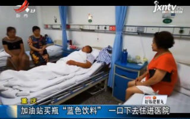 """重庆:加油站买瓶""""蓝色饮料"""" 一口下去住进医院"""