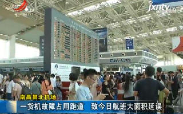 南昌昌北机场:一货机故障占用跑道 致8月24日航班大面积延误
