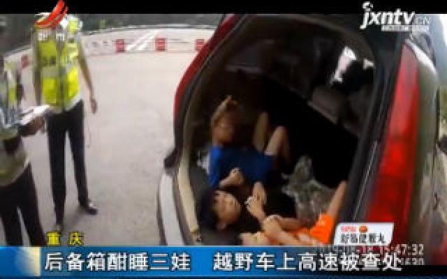 重庆:后备箱酣睡三娃 越野车上高速被查处