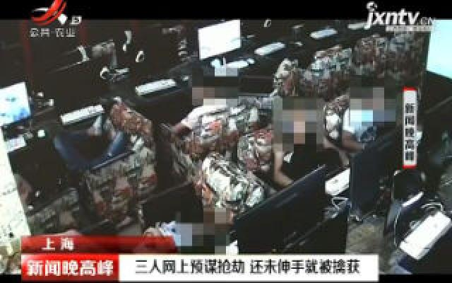上海:三人网上预谋抢劫 还未伸手就被擒获