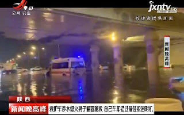 陕西:救护车涉水熄火男子翻窗施救 自己车却错过最佳脱困时机