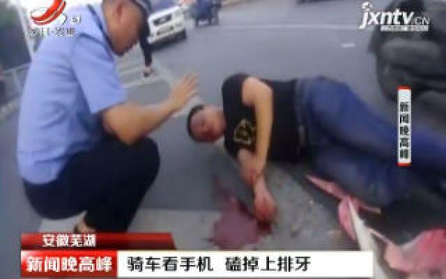 安徽芜湖:骑车看手机 磕掉上排牙