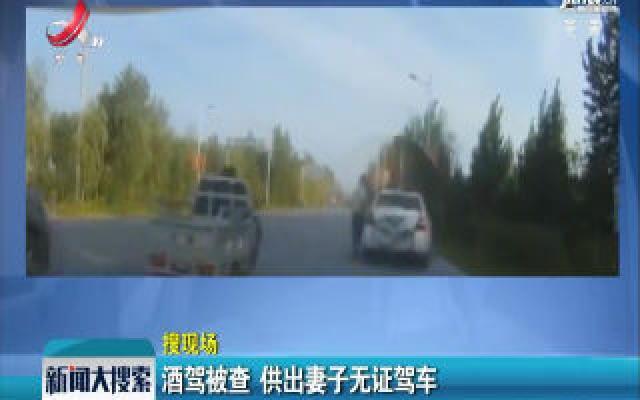 山东菏泽:酒驾被查 供出妻子无证驾车