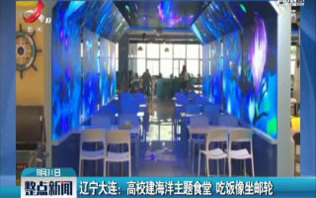 辽宁大连:高校建海洋主题食堂 吃饭像坐邮轮