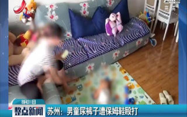 苏州:男童尿裤子遭保姆鞋殴打