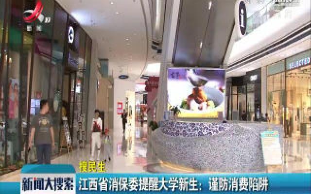 江西省消保委提醒大学新生:谨防消费陷阱