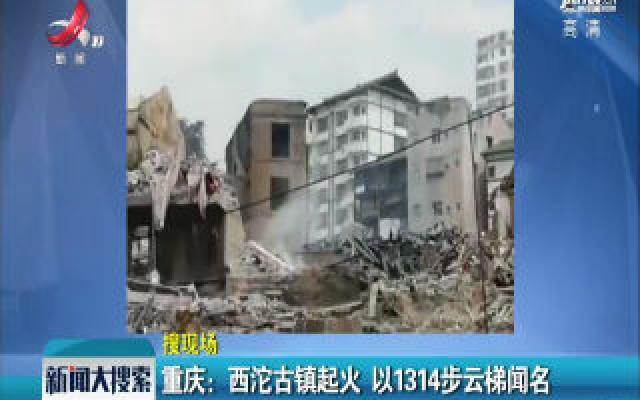 重庆:西沱古镇起火 以1314步云梯闻名
