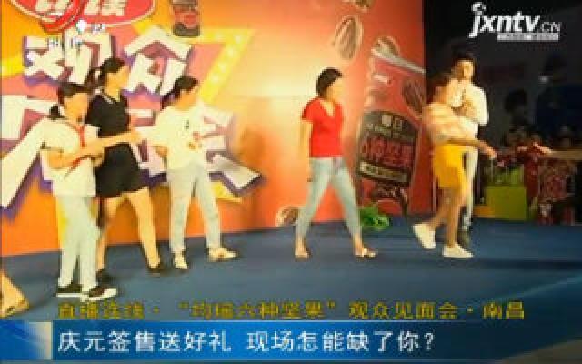"""直播连线·""""均瑶六种坚果""""观众见面会·南昌:庆元签售送好礼 现场怎能缺了你?"""