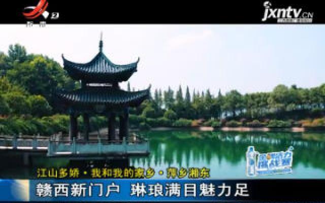 【江山多娇·我和我的家乡·萍乡湘东】赣西新门户 琳琅满目魅力足