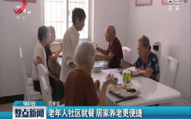 吉安:老年人社区就餐 居家养老更便捷