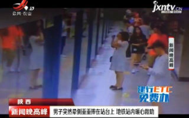 陕西:男子突然晕倒重重摔在站台上 地铁站内暖心救助