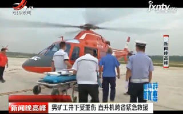 男矿工井下受重伤 直升机跨省紧急救援