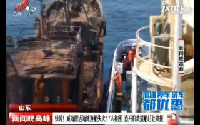 山东:惊险!威海附近海域渔船失火17人被困 直升机救援船赶赴救援