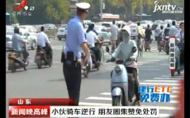 山东:小伙骑车逆行 朋友圈集赞免处罚