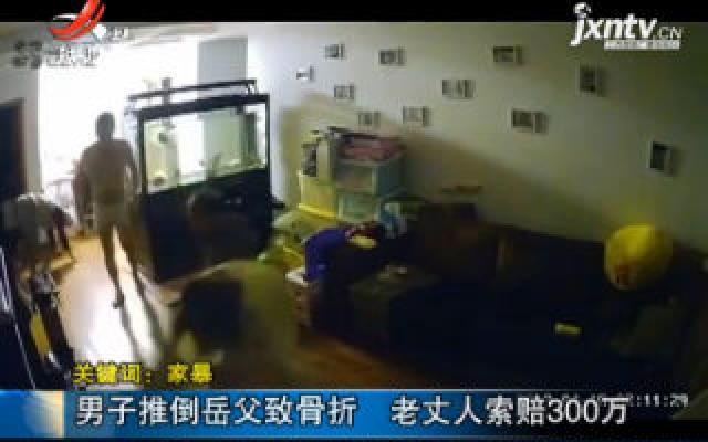 【关键词:家暴】上海:男子推倒岳父致骨折 老丈人索赔300万