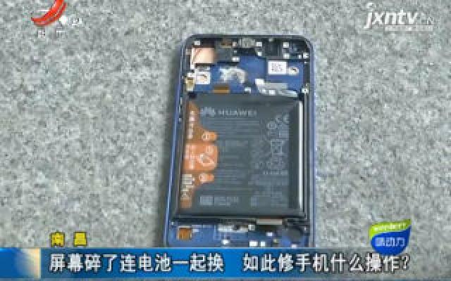 南昌:屏幕碎了连电池一起换 如此修手机什么操作?