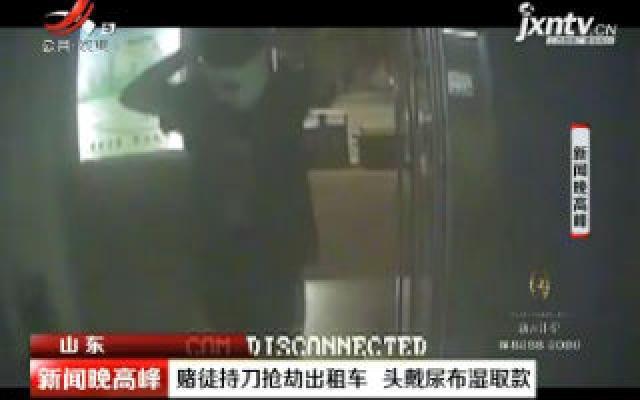 山东:赌徒持刀抢劫出租车 头戴尿布湿取款