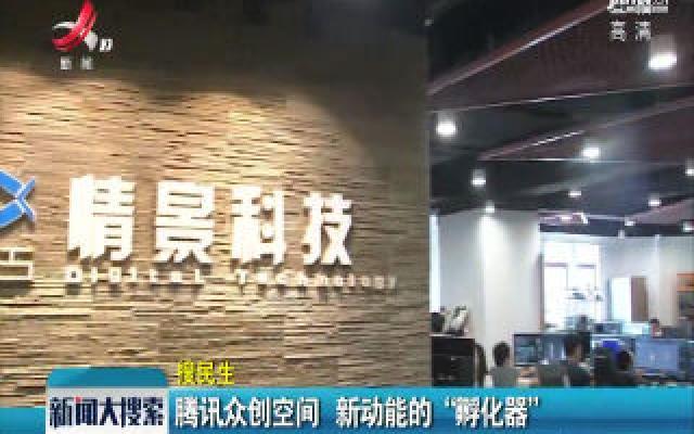 """南昌:腾讯众创空间 新动能的""""孵化器"""""""