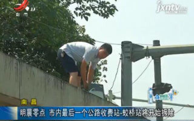 南昌:9月15日零点 市内最后一个公路收费站-蛟桥站将开始拆除
