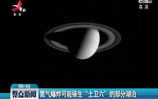 """氮气爆炸可能催生""""土卫六""""的部分湖泊"""