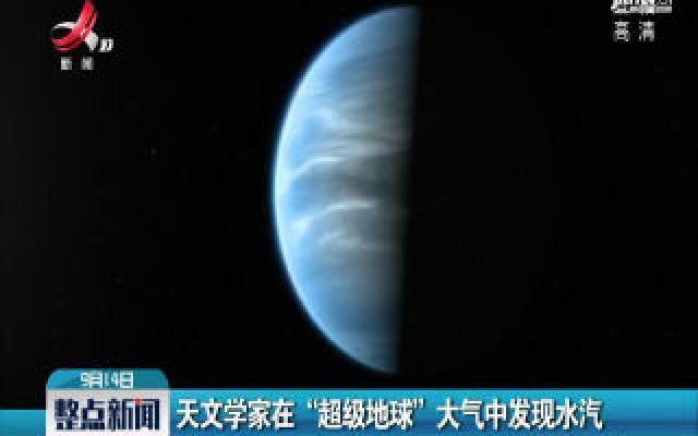 """英国:天文学家在""""超级地球""""大气中发现水汽"""