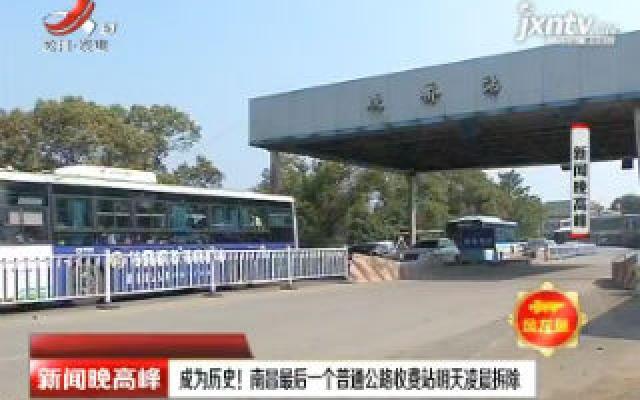 成为历史! 南昌最后一个普通公路收费站9月15日凌晨拆除