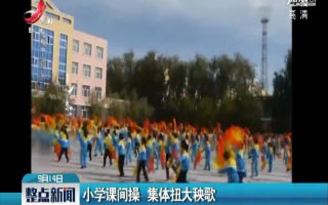 黑龙江:小学课间操 集体扭大秧歌