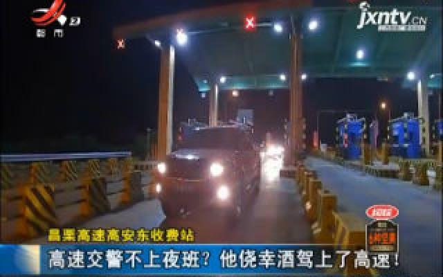 昌栗高速高安东收费站:高速交警不上夜班?他侥幸酒驾上了高速!
