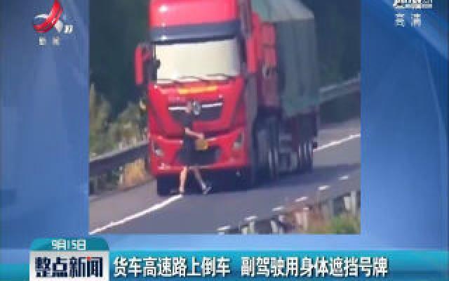 湖南湘潭:货车高速路上倒车 副驾驶用身体遮挡号牌