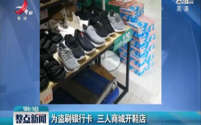 湖南湘潭:为盗刷银行卡 三人商城开鞋店
