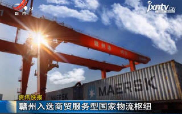 赣州入选商贸服务型国家物流枢纽