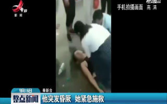 奉新:他突发昏厥 她紧急施救