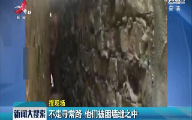 河南安阳:不走寻常路 他们被困墙缝之中