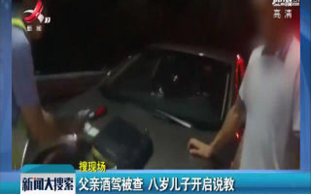 湖南怀化:父亲酒驾被查 八岁儿子开启说教