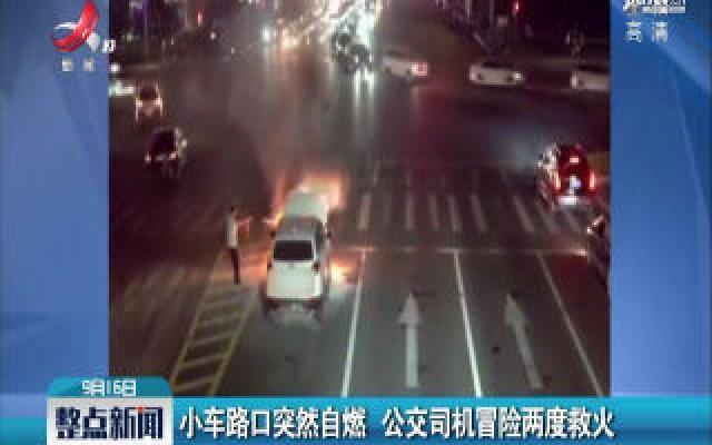 湖南常德:小车路口突然自燃 公交司机冒险两度救火