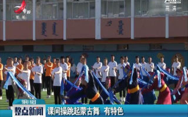 内蒙古:课间操跳起蒙古舞 有特色