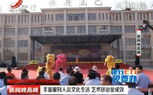 江西:丰富服刑人员文化生活 艺术矫治显成效