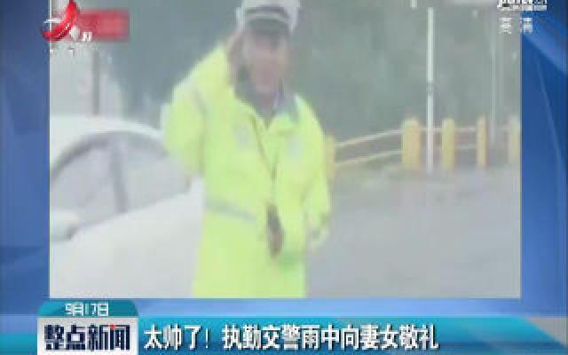 山东济南:太帅了!执勤交警雨中向妻女敬礼