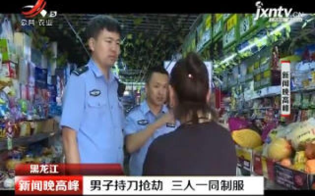 黑龙江:男子持刀抢劫 三人一同制服